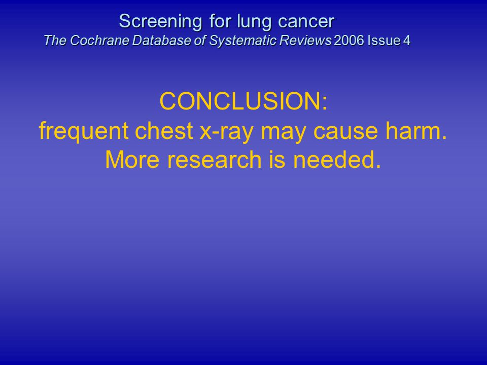 CONCLUSION: frequent chest x-ray may cause harm. More research is needed. Screening for lung cancer The Cochrane Database of Systematic Reviews 2006 I