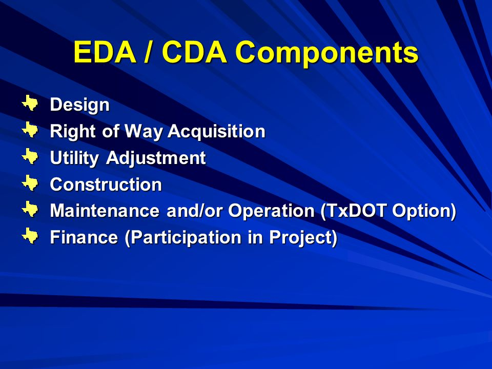 EDA / CDA Components Design Right of Way Acquisition Utility Adjustment Construction Maintenance and/or Operation (TxDOT Option) Finance (Participation in Project)