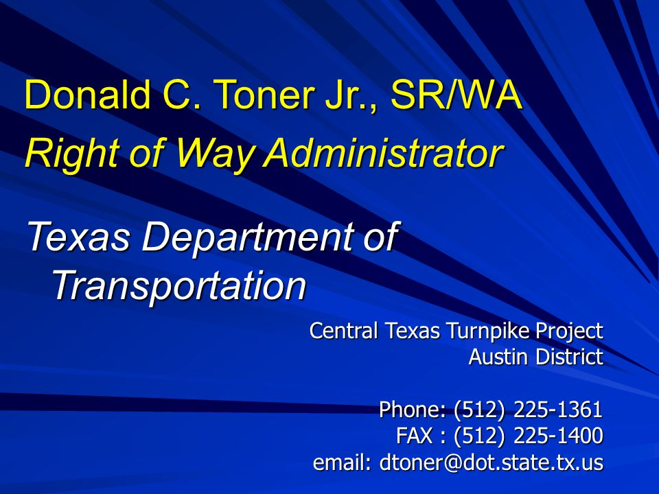 Donald C. Toner Jr., SR/WA Right of Way Administrator Texas Department of Transportation Central Texas Turnpike Project Austin District Phone: (512) 2