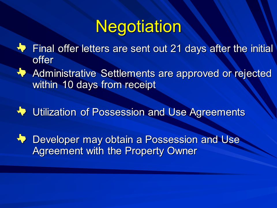Negotiation Final offer letters are sent out 21 days after the initial offer Administrative Settlements are approved or rejected within 10 days from receipt Utilization of Possession and Use Agreements Developer may obtain a Possession and Use Agreement with the Property Owner