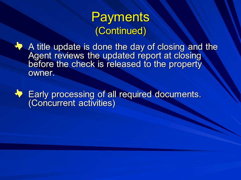 Payments (Continued) A title update is done the day of closing and the Agent reviews the updated report at closing before the check is released to the property owner.