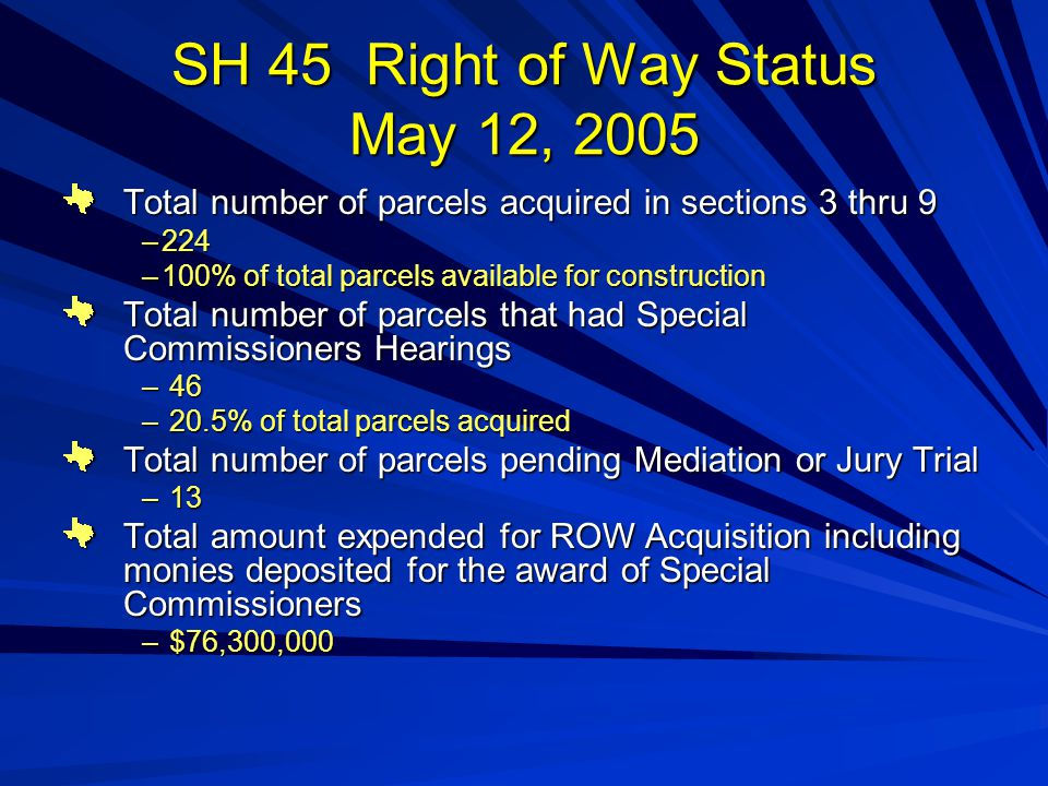 SH 45 Right of Way Status May 12, 2005 Total number of parcels acquired in sections 3 thru 9 –224 –100% of total parcels available for construction Total number of parcels that had Special Commissioners Hearings – 46 – 20.5% of total parcels acquired Total number of parcels pending Mediation or Jury Trial – 13 Total amount expended for ROW Acquisition including monies deposited for the award of Special Commissioners – $76,300,000