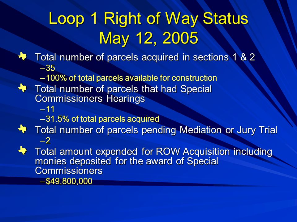 Loop 1 Right of Way Status May 12, 2005 Total number of parcels acquired in sections 1 & 2 –35 –100% of total parcels available for construction Total number of parcels that had Special Commissioners Hearings –11 –31.5% of total parcels acquired Total number of parcels pending Mediation or Jury Trial –2 Total amount expended for ROW Acquisition including monies deposited for the award of Special Commissioners –$49,800,000
