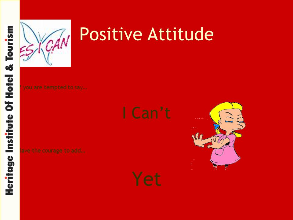Positive Attitude If you are tempted to say… I Can't Have the courage to add… Yet