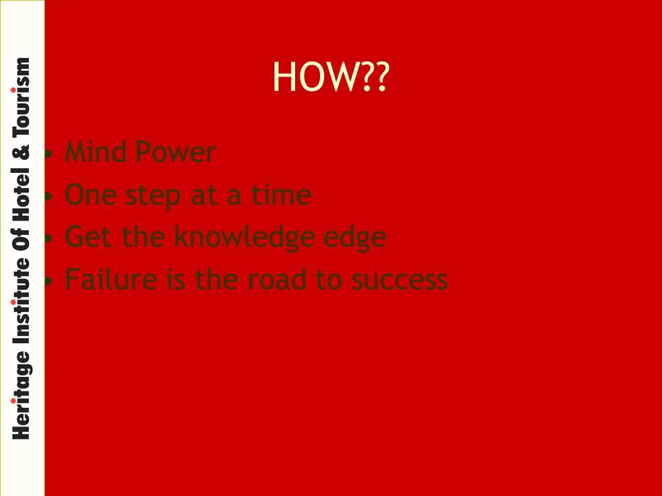 HOW?? Mind Power One step at a time Get the knowledge edge Failure is the road to success