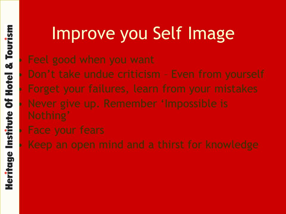 Improve you Self Image Feel good when you want Don't take undue criticism – Even from yourself Forget your failures, learn from your mistakes Never gi