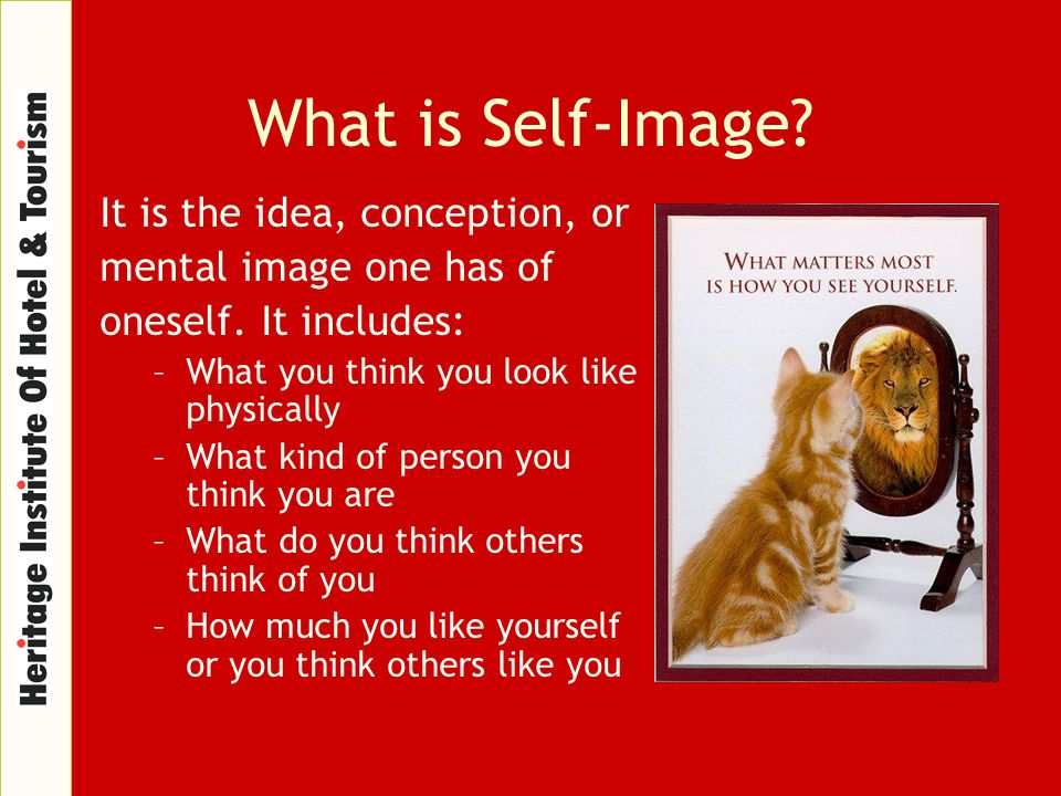 What is Self-Image? It is the idea, conception, or mental image one has of oneself. It includes: –What you think you look like physically –What kind o