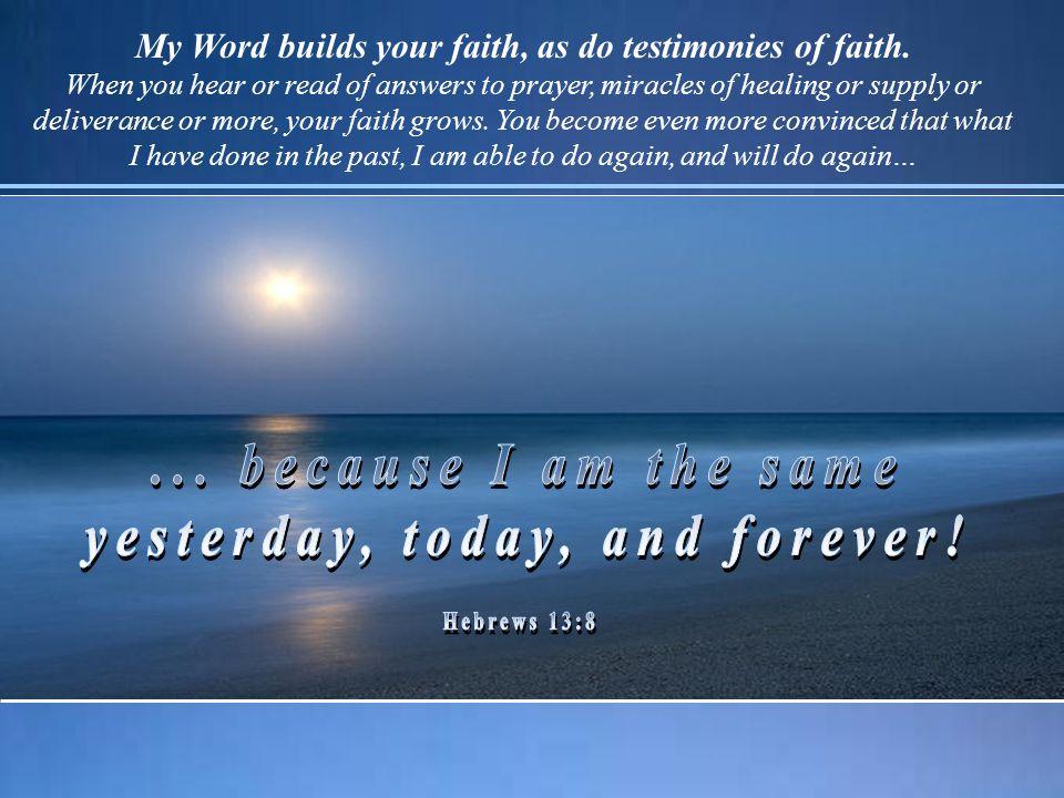 My Word builds your faith, as do testimonies of faith.