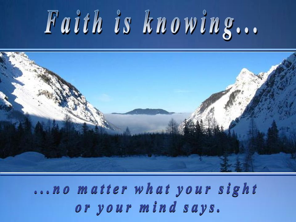 Faith is knowing—knowing that I Am, knowing that I love you and want to help you, knowing that My promises are for you personally, that I answer prayer and that I will do it, even though that knowledge may run contrary to every one of your senses.