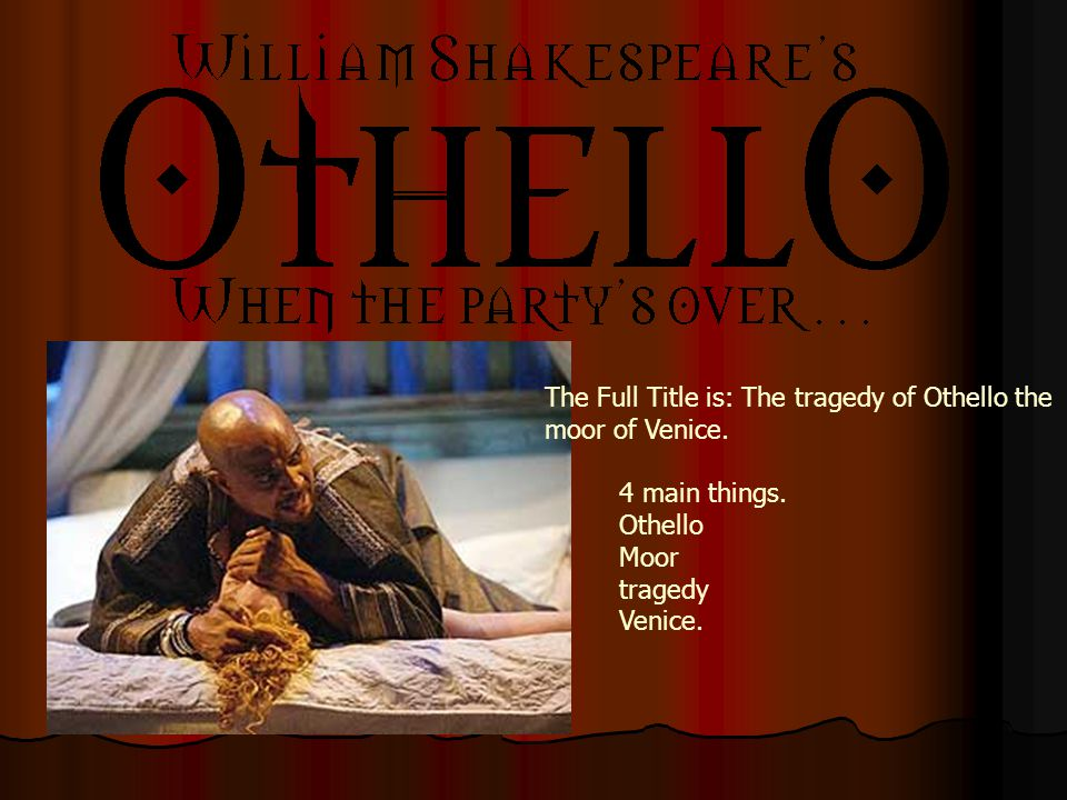 The Full Title is: The tragedy of Othello the moor of Venice.