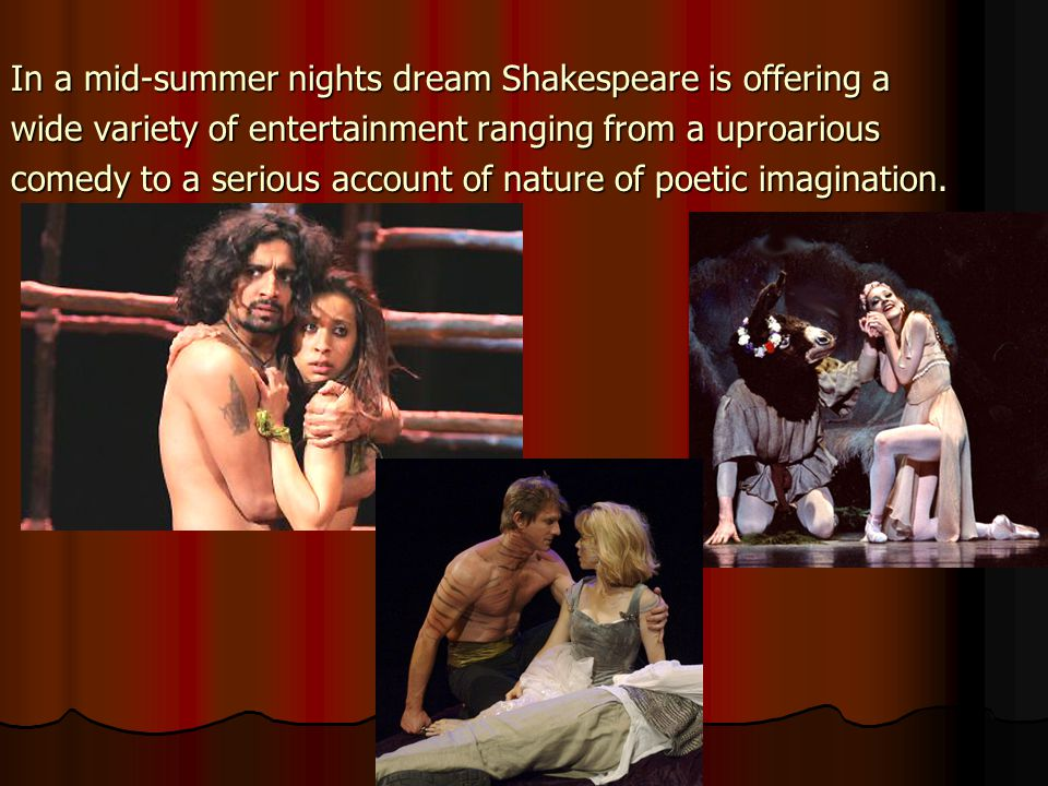 In a mid-summer nights dream Shakespeare is offering a wide variety of entertainment ranging from a uproarious comedy to a serious account of nature of poetic imagination.