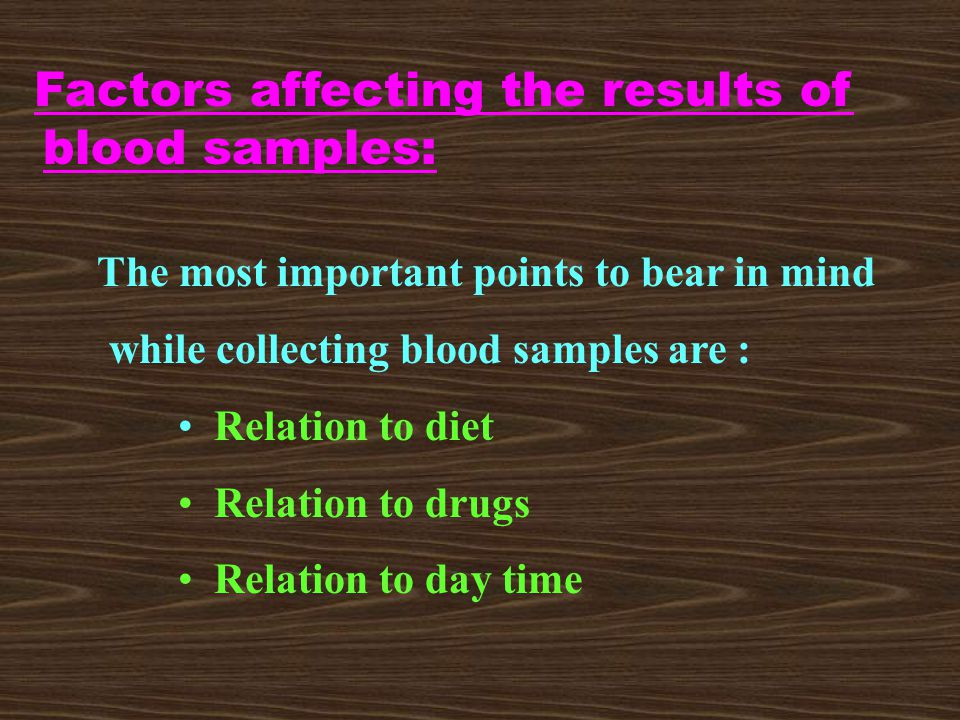 Factors affecting the results of blood samples: The most important points to bear in mind while collecting blood samples are : Relation to diet Relation to drugs Relation to day time