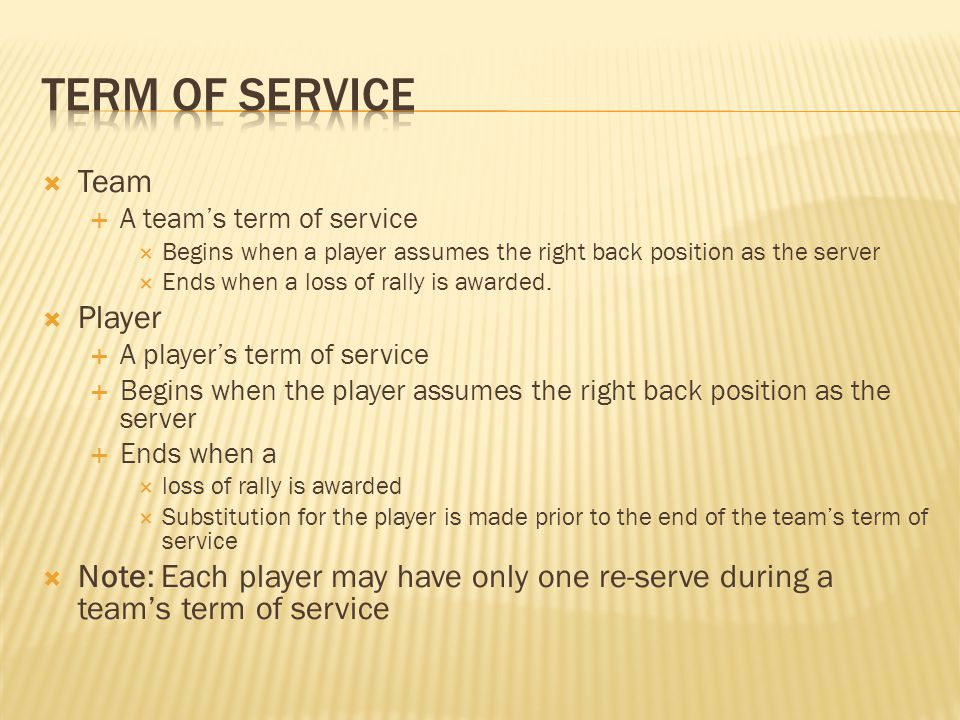  Team  A team's term of service  Begins when a player assumes the right back position as the server  Ends when a loss of rally is awarded.  Playe