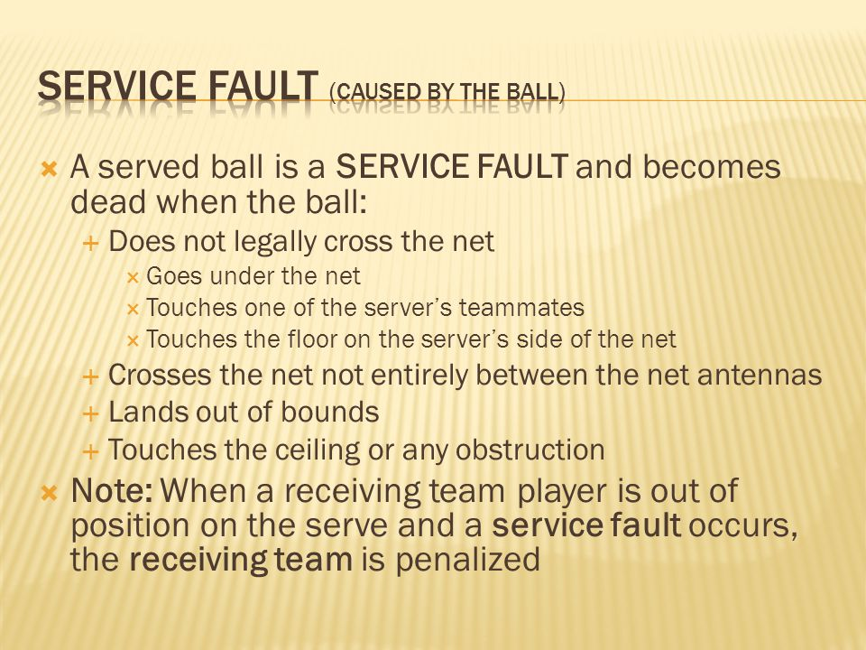  A served ball is a SERVICE FAULT and becomes dead when the ball:  Does not legally cross the net  Goes under the net  Touches one of the server's