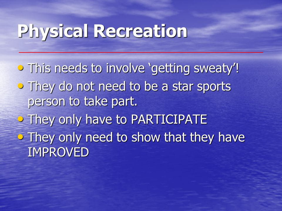 Physical Recreation This needs to involve 'getting sweaty'! This needs to involve 'getting sweaty'! They do not need to be a star sports person to tak
