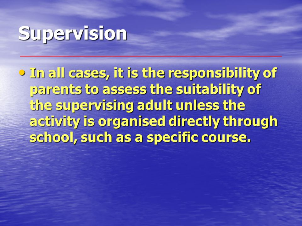 Supervision In all cases, it is the responsibility of parents to assess the suitability of the supervising adult unless the activity is organised directly through school, such as a specific course.