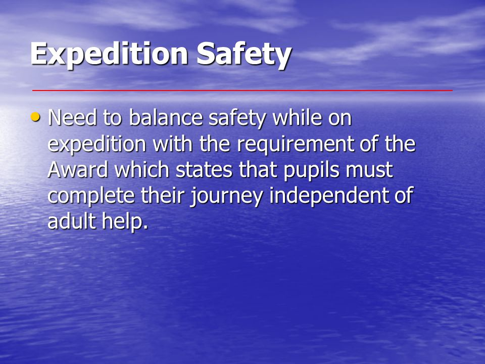 Expedition Safety Need to balance safety while on expedition with the requirement of the Award which states that pupils must complete their journey in