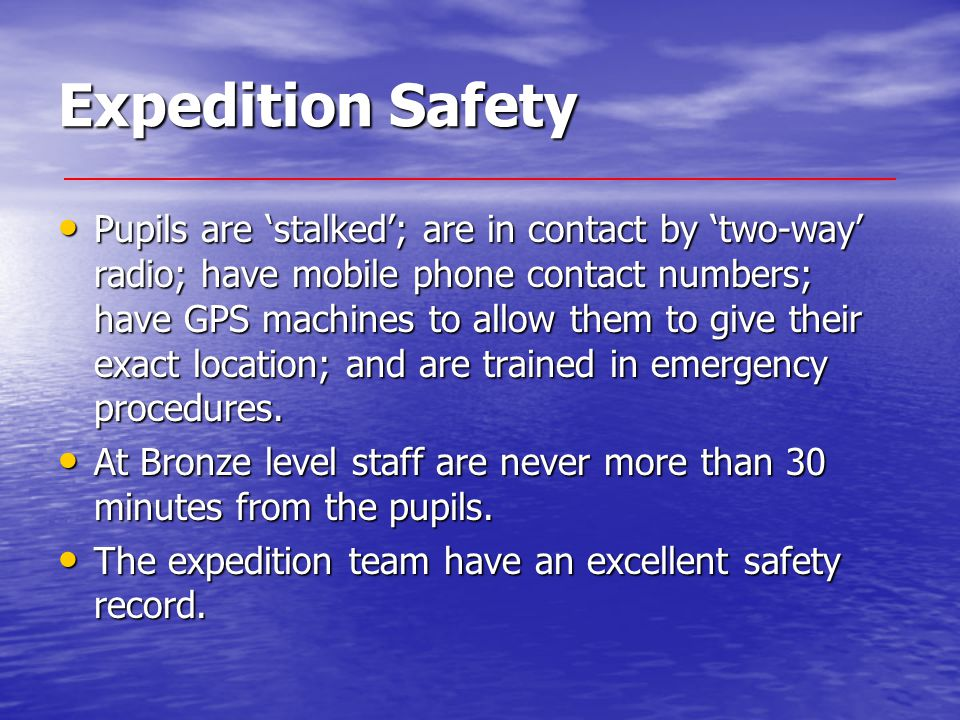 Expedition Safety Pupils are 'stalked'; are in contact by 'two-way' radio; have mobile phone contact numbers; have GPS machines to allow them to give their exact location; and are trained in emergency procedures.
