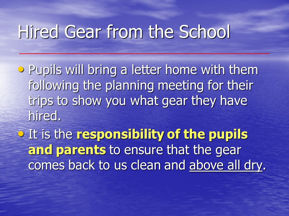 Hired Gear from the School Pupils will bring a letter home with them following the planning meeting for their trips to show you what gear they have hi