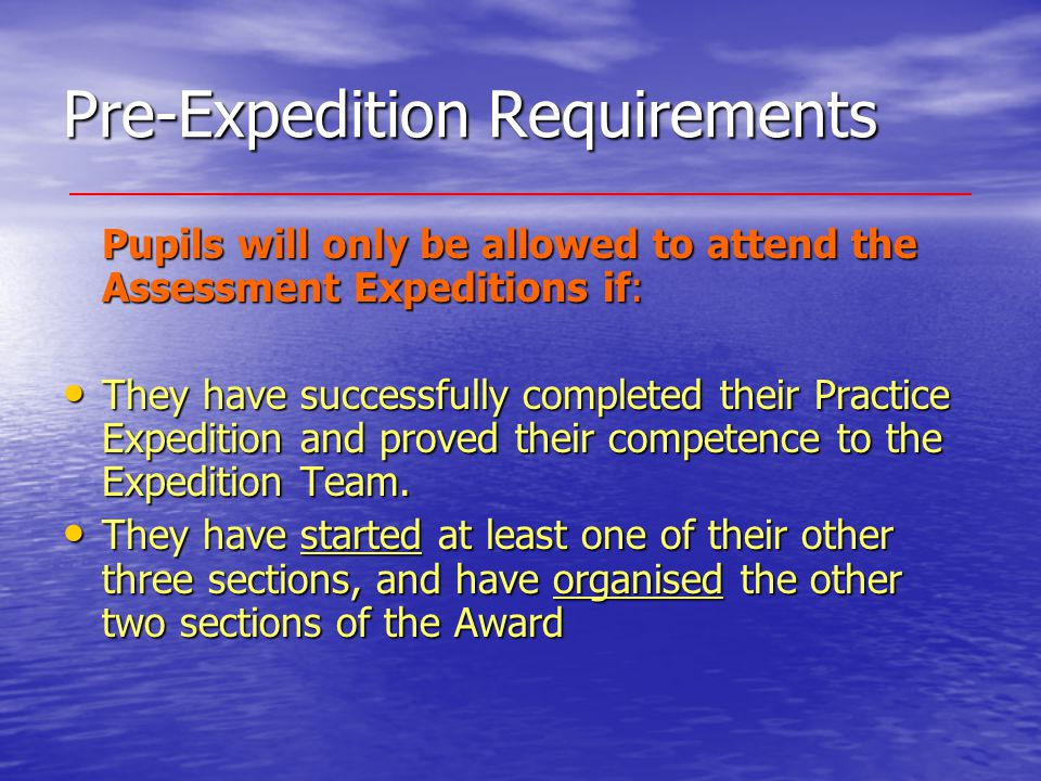 Pre-Expedition Requirements Pupils will only be allowed to attend the Assessment Expeditions if: They have successfully completed their Practice Expedition and proved their competence to the Expedition Team.