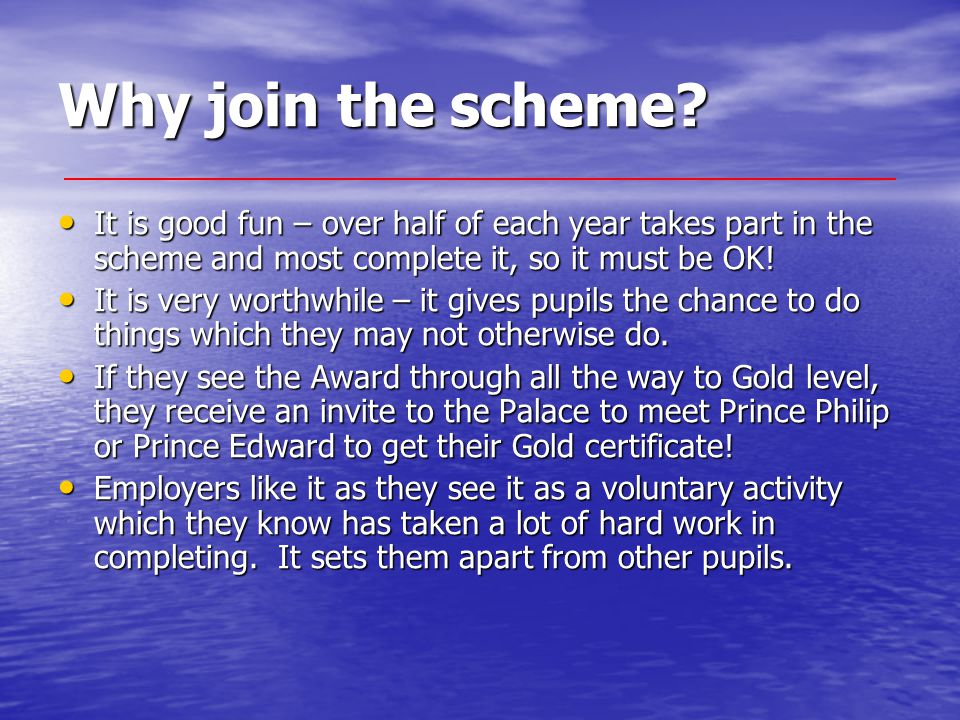 Why join the scheme? It is good fun – over half of each year takes part in the scheme and most complete it, so it must be OK! It is good fun – over ha