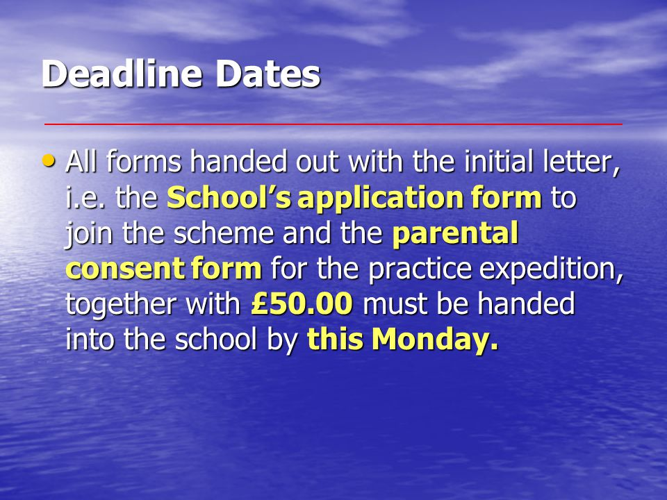 Deadline Dates All forms handed out with the initial letter, i.e. the School's application form to join the scheme and the parental consent form for t