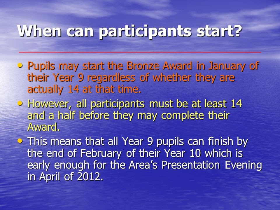 When can participants start? Pupils may start the Bronze Award in January of their Year 9 regardless of whether they are actually 14 at that time. Pup