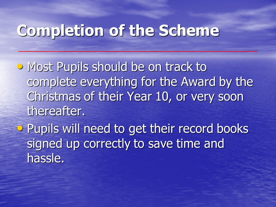 Completion of the Scheme Most Pupils should be on track to complete everything for the Award by the Christmas of their Year 10, or very soon thereafte