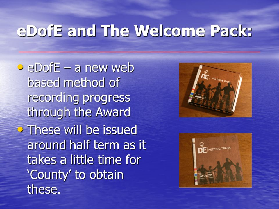 eDofE and The Welcome Pack: eDofE – a new web based method of recording progress through the Award eDofE – a new web based method of recording progres