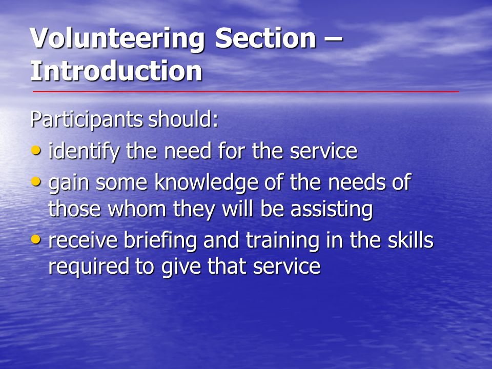 Volunteering Section – Introduction Participants should: identify the need for the service identify the need for the service gain some knowledge of the needs of those whom they will be assisting gain some knowledge of the needs of those whom they will be assisting receive briefing and training in the skills required to give that service receive briefing and training in the skills required to give that service