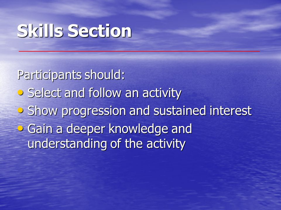 Skills Section Participants should: Select and follow an activity Select and follow an activity Show progression and sustained interest Show progression and sustained interest Gain a deeper knowledge and understanding of the activity Gain a deeper knowledge and understanding of the activity