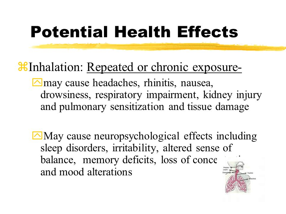 Potential Health Effects zInhalation: Repeated or chronic exposure- ymay cause headaches, rhinitis, nausea, drowsiness, respiratory impairment, kidney injury and pulmonary sensitization and tissue damage yMay cause neuropsychological effects including sleep disorders, irritability, altered sense of balance, memory deficits, loss of concentration, and mood alterations