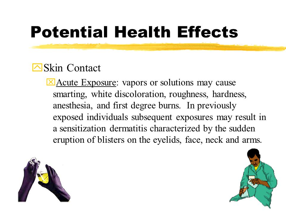 Potential Health Effects ySkin Contact xAcute Exposure: vapors or solutions may cause smarting, white discoloration, roughness, hardness, anesthesia, and first degree burns.