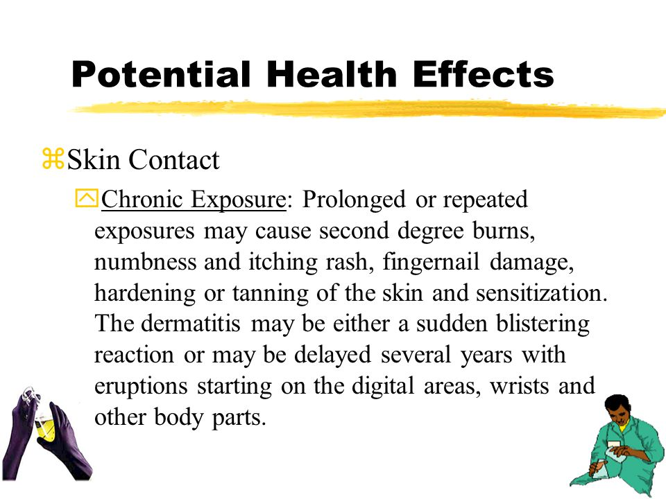 Potential Health Effects zSkin Contact yChronic Exposure: Prolonged or repeated exposures may cause second degree burns, numbness and itching rash, fingernail damage, hardening or tanning of the skin and sensitization.