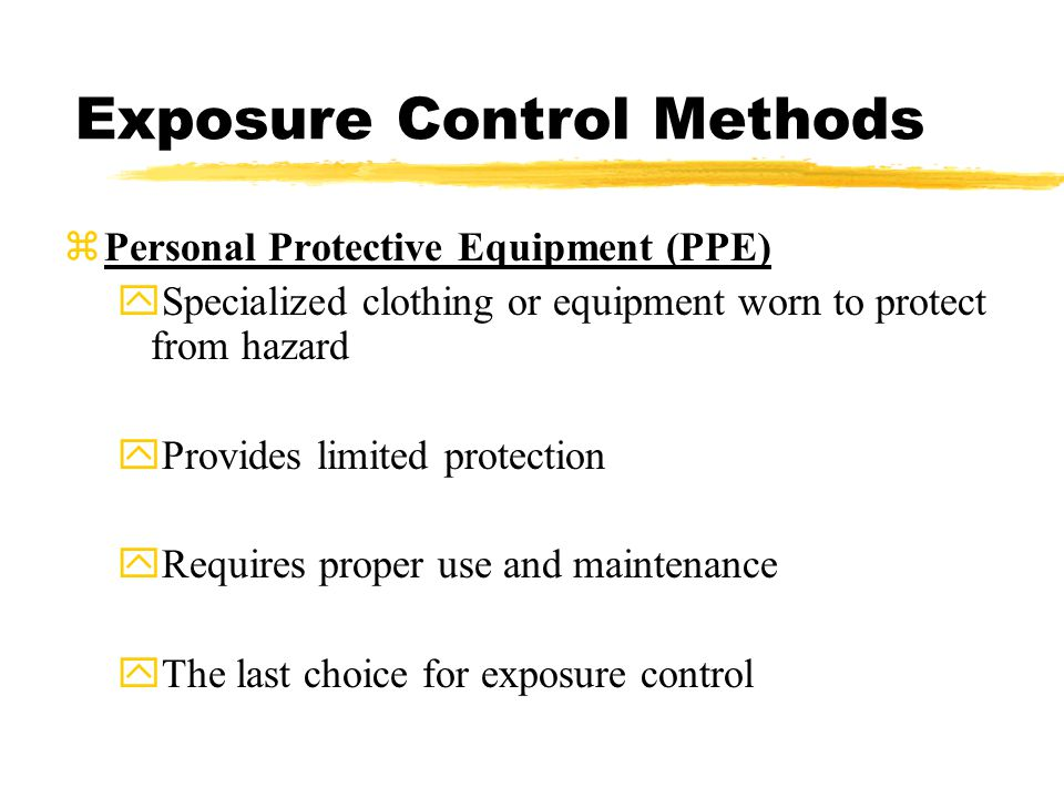 Exposure Control Methods zPersonal Protective Equipment (PPE) ySpecialized clothing or equipment worn to protect from hazard yProvides limited protection yRequires proper use and maintenance yThe last choice for exposure control