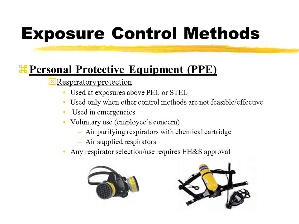 Exposure Control Methods zPersonal Protective Equipment (PPE) xRespiratory protection Used at exposures above PEL or STEL Used only when other control methods are not feasible/effective Used in emergencies Voluntary use (employee's concern) –Air purifying respirators with chemical cartridge –Air supplied respirators Any respirator selection/use requires EH&S approval