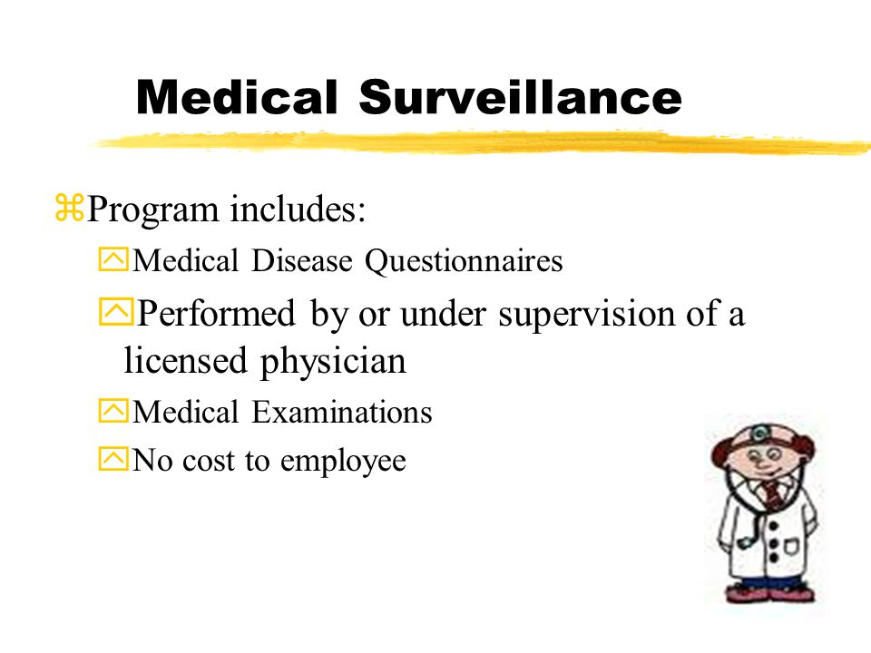Medical Surveillance zProgram includes: yMedical Disease Questionnaires yPerformed by or under supervision of a licensed physician yMedical Examinations yNo cost to employee