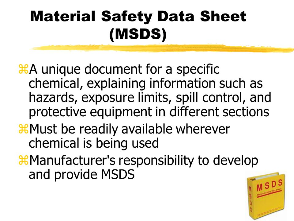 Material Safety Data Sheet (MSDS) zA unique document for a specific chemical, explaining information such as hazards, exposure limits, spill control, and protective equipment in different sections zMust be readily available wherever chemical is being used zManufacturer s responsibility to develop and provide MSDS