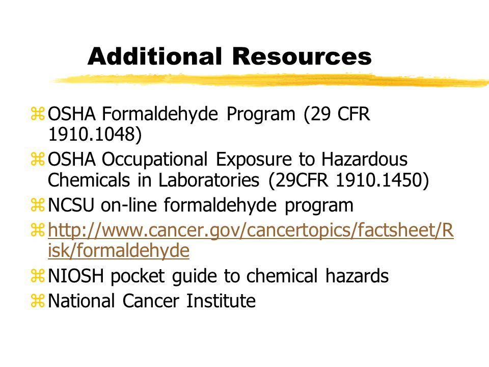 Additional Resources zOSHA Formaldehyde Program (29 CFR 1910.1048) zOSHA Occupational Exposure to Hazardous Chemicals in Laboratories (29CFR 1910.1450) zNCSU on-line formaldehyde program zhttp://www.cancer.gov/cancertopics/factsheet/R isk/formaldehydehttp://www.cancer.gov/cancertopics/factsheet/R isk/formaldehyde zNIOSH pocket guide to chemical hazards zNational Cancer Institute