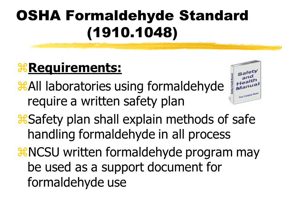 OSHA Formaldehyde Standard (1910.1048)  Requirements: zAll laboratories using formaldehyde require a written safety plan zSafety plan shall explain methods of safe handling formaldehyde in all process zNCSU written formaldehyde program may be used as a support document for formaldehyde use