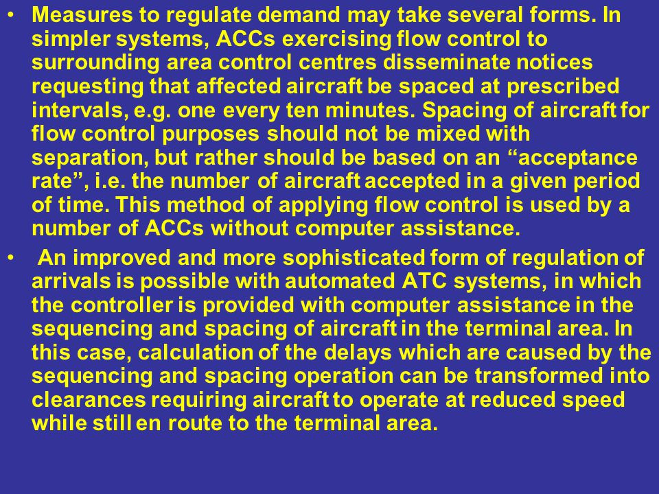 Measures to regulate demand may take several forms. In simpler systems, ACCs exercising flow control to surrounding area control centres disseminate n