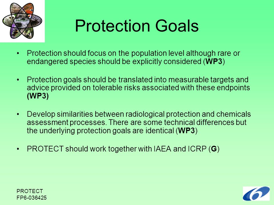 PROTECT FP6-036425 Protection Goals Protection should focus on the population level although rare or endangered species should be explicitly considered (WP3) Protection goals should be translated into measurable targets and advice provided on tolerable risks associated with these endpoints (WP3) Develop similarities between radiological protection and chemicals assessment processes.