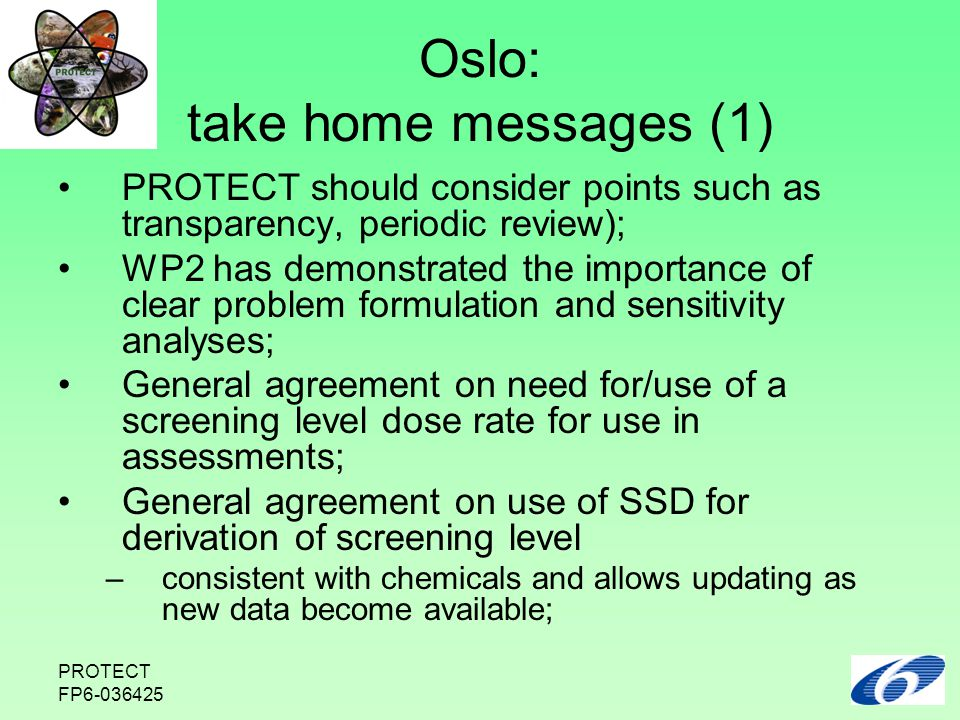PROTECT FP6-036425 Oslo: take home messages (1) PROTECT should consider points such as transparency, periodic review); WP2 has demonstrated the importance of clear problem formulation and sensitivity analyses; General agreement on need for/use of a screening level dose rate for use in assessments; General agreement on use of SSD for derivation of screening level –consistent with chemicals and allows updating as new data become available;