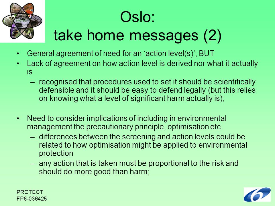 PROTECT FP6-036425 Oslo: take home messages (2) General agreement of need for an 'action level(s)'; BUT Lack of agreement on how action level is derived nor what it actually is –recognised that procedures used to set it should be scientifically defensible and it should be easy to defend legally (but this relies on knowing what a level of significant harm actually is); Need to consider implications of including in environmental management the precautionary principle, optimisation etc.