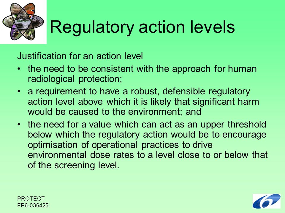 PROTECT FP6-036425 Regulatory action levels Justification for an action level the need to be consistent with the approach for human radiological protection; a requirement to have a robust, defensible regulatory action level above which it is likely that significant harm would be caused to the environment; and the need for a value which can act as an upper threshold below which the regulatory action would be to encourage optimisation of operational practices to drive environmental dose rates to a level close to or below that of the screening level.