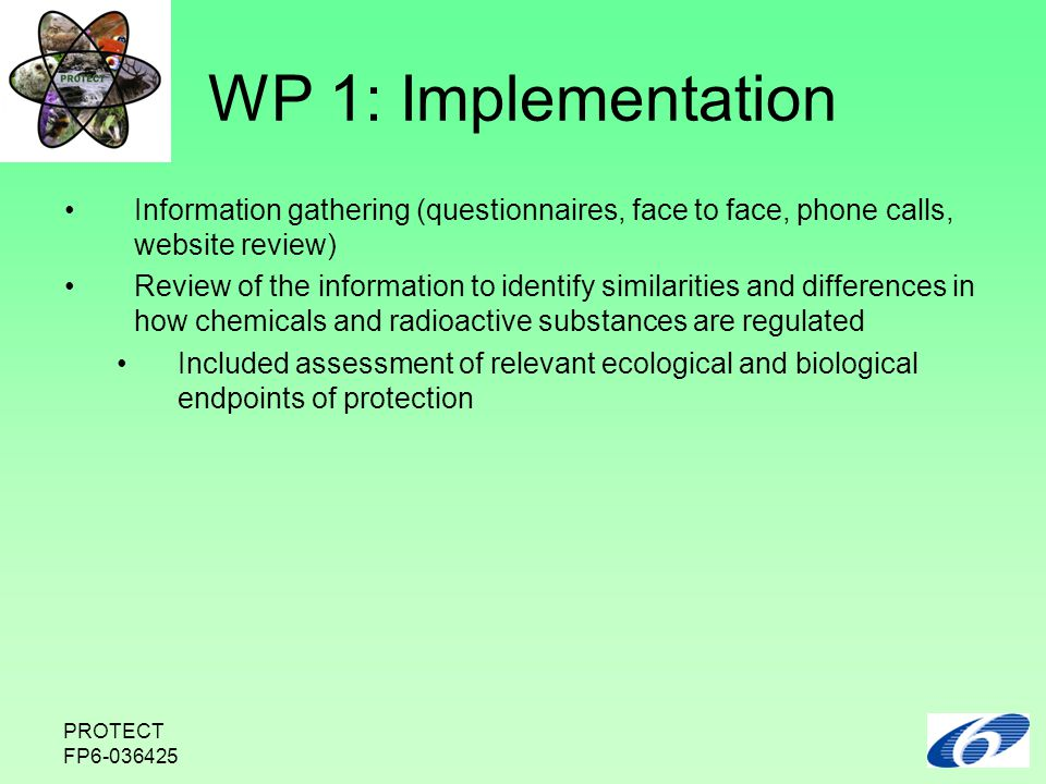 PROTECT FP6-036425 WP 1: Implementation Information gathering (questionnaires, face to face, phone calls, website review) Review of the information to identify similarities and differences in how chemicals and radioactive substances are regulated Included assessment of relevant ecological and biological endpoints of protection