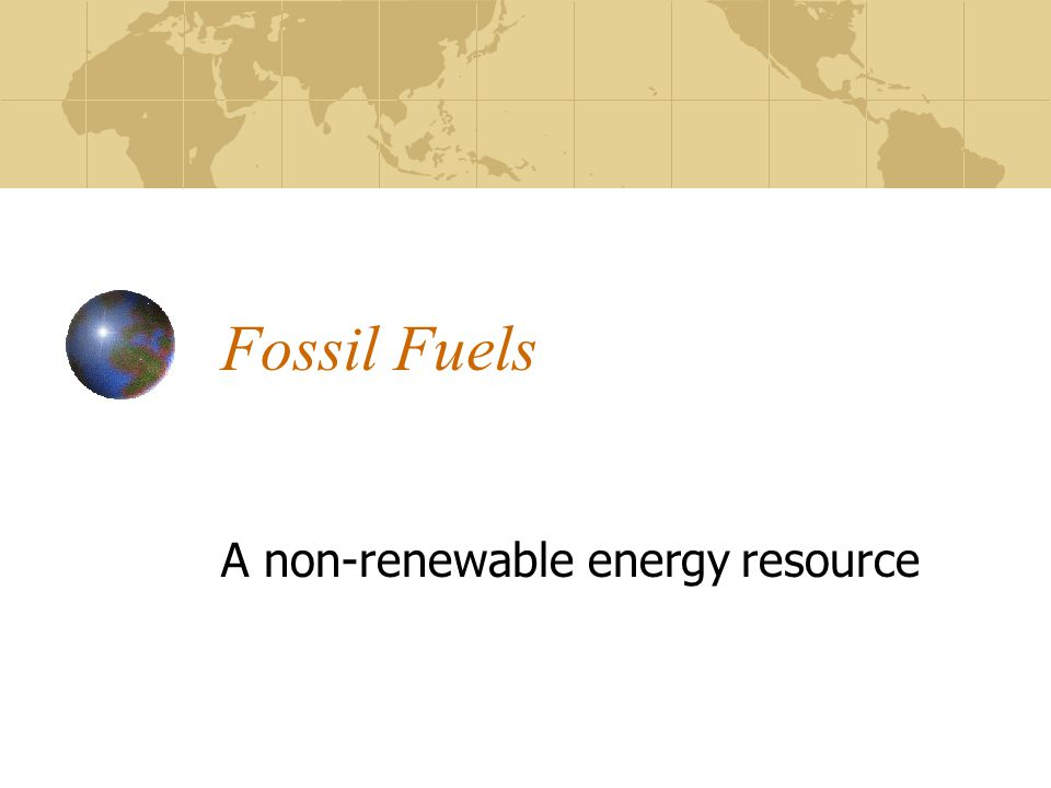 Fossil Fuels A non-renewable energy resource