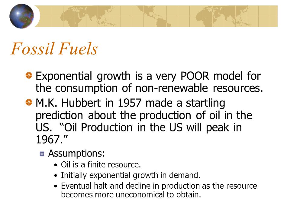 Fossil Fuels Exponential growth is a very POOR model for the consumption of non-renewable resources. M.K. Hubbert in 1957 made a startling prediction
