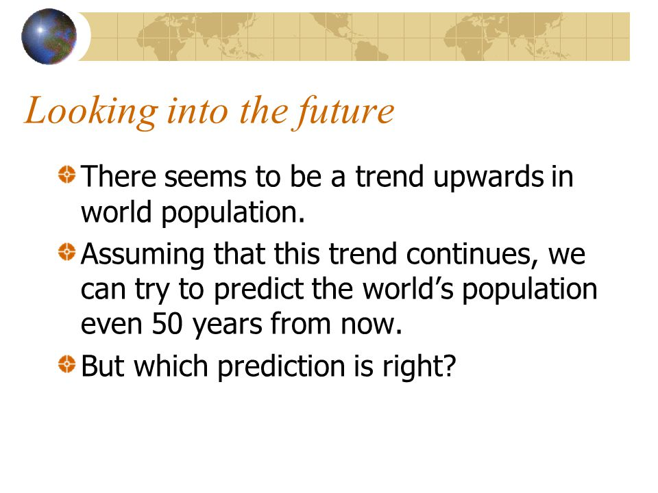 Looking into the future There seems to be a trend upwards in world population. Assuming that this trend continues, we can try to predict the world's p