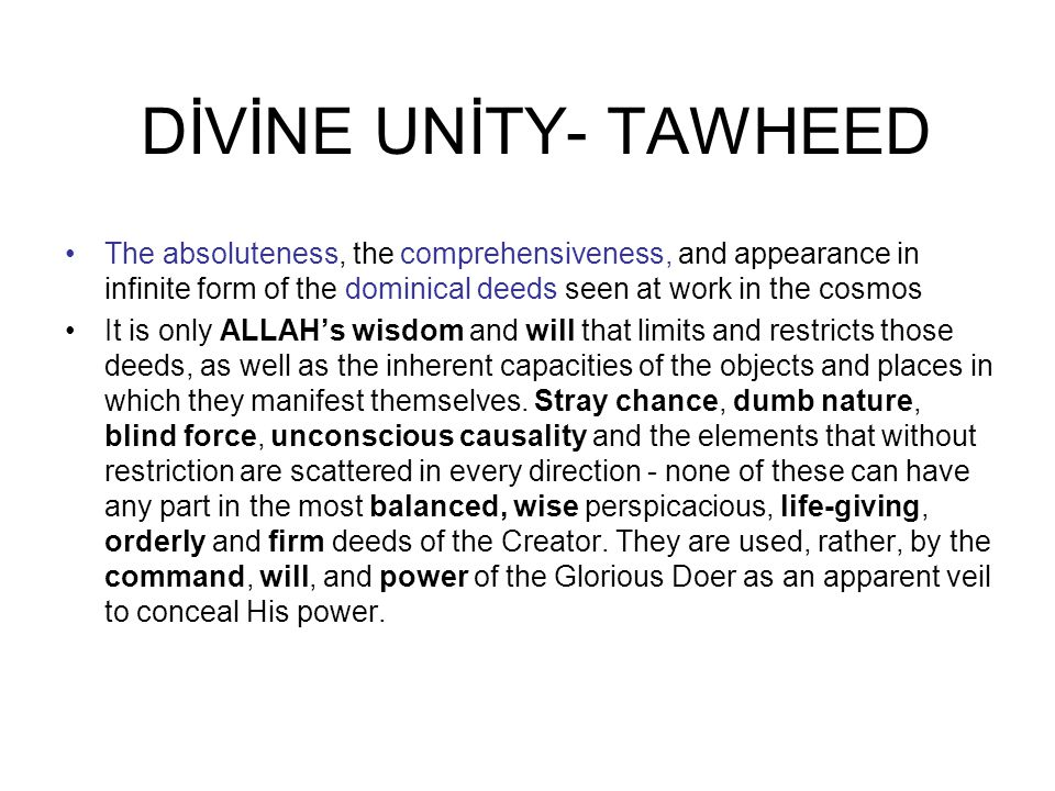 DİVİNE UNİTY- TAWHEED The absoluteness, the comprehensiveness, and appearance in infinite form of the dominical deeds seen at work in the cosmos It is only ALLAH's wisdom and will that limits and restricts those deeds, as well as the inherent capacities of the objects and places in which they manifest themselves.